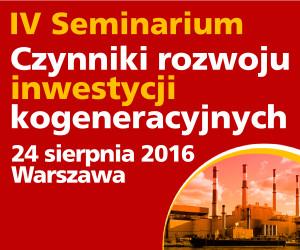 IV seminarium Czynniki rozwoju inwestycji kogeneracyjnych - 24 sierpnia 2016, Warszawa